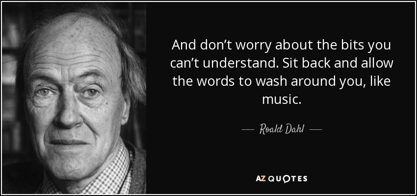 And don't worry about the bits you can't understand. Sit back and allow the words to wash around you, like music. - Roald Dahl