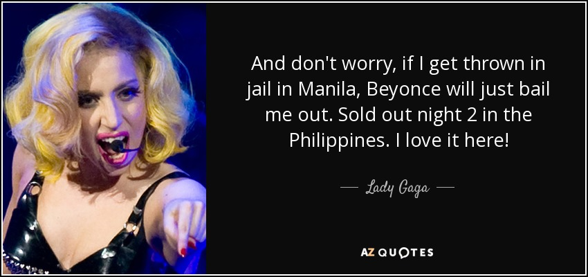 And don't worry, if I get thrown in jail in Manila, Beyonce will just bail me out. Sold out night 2 in the Philippines. I love it here! - Lady Gaga