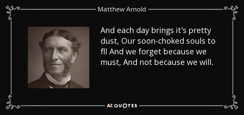 And each day brings it's pretty dust, Our soon-choked souls to fll And we forget because we must, And not because we will. - Matthew Arnold