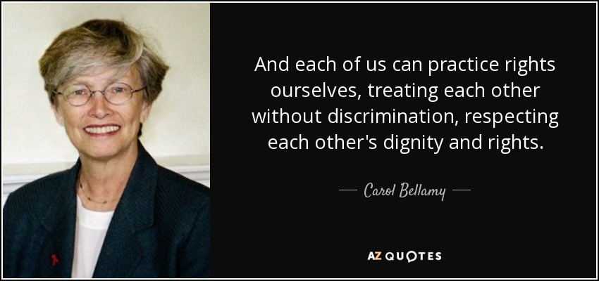 And each of us can practice rights ourselves, treating each other without discrimination, respecting each other's dignity and rights. - Carol Bellamy