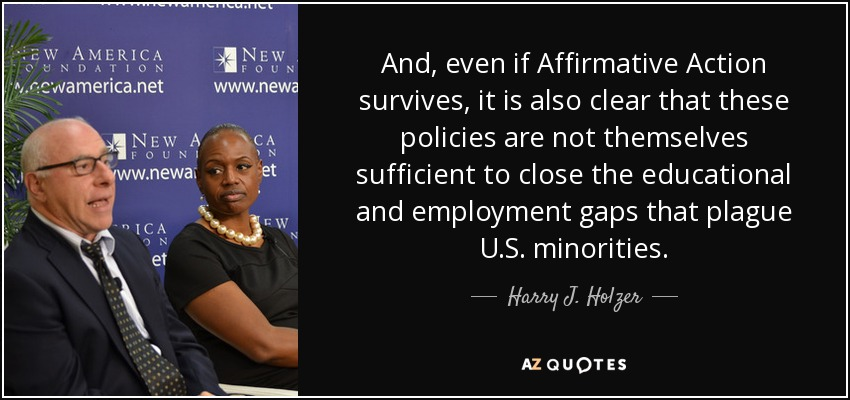 And, even if Affirmative Action survives, it is also clear that these policies are not themselves sufficient to close the educational and employment gaps that plague U.S. minorities. - Harry J. Holzer