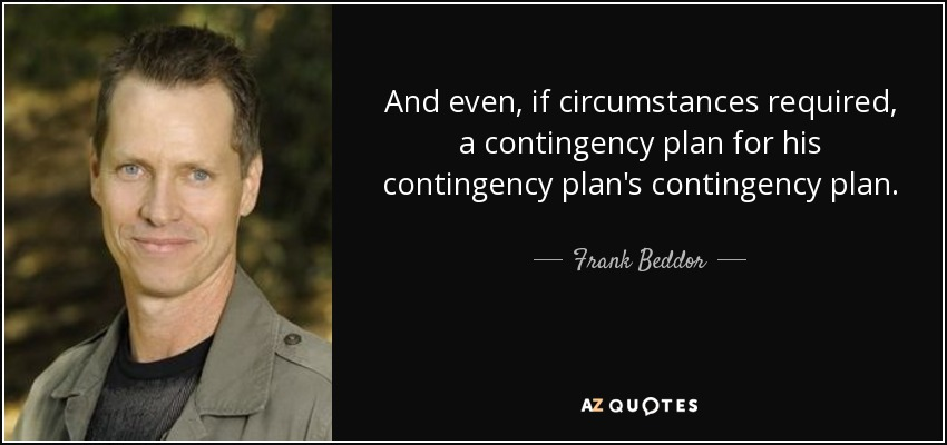 And even, if circumstances required, a contingency plan for his contingency plan's contingency plan. - Frank Beddor