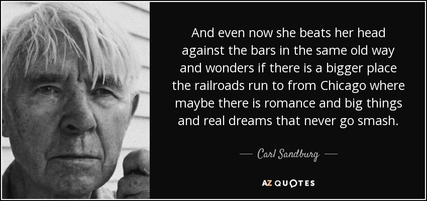 And even now she beats her head against the bars in the same old way and wonders if there is a bigger place the railroads run to from Chicago where maybe there is romance and big things and real dreams that never go smash. - Carl Sandburg