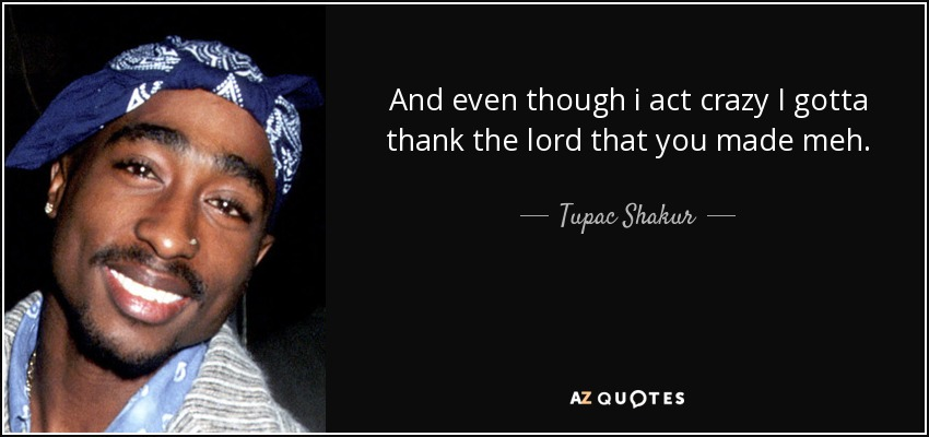 And even though i act crazy I gotta thank the lord that you made meh. - Tupac Shakur