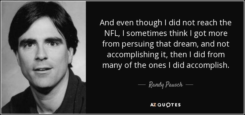 And even though I did not reach the NFL, I sometimes think I got more from persuing that dream, and not accomplishing it, then I did from many of the ones I did accomplish. - Randy Pausch