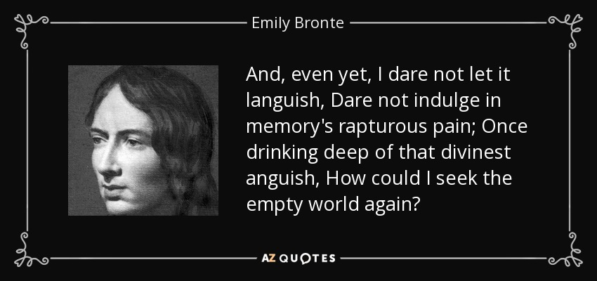 And, even yet, I dare not let it languish, Dare not indulge in memory's rapturous pain; Once drinking deep of that divinest anguish, How could I seek the empty world again? - Emily Bronte