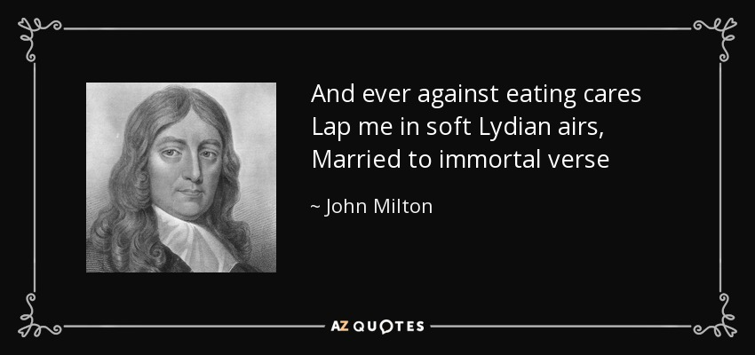 And ever against eating cares Lap me in soft Lydian airs, Married to immortal verse - John Milton