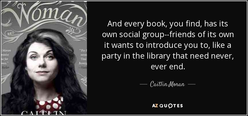 And every book, you find, has its own social group--friends of its own it wants to introduce you to, like a party in the library that need never, ever end. - Caitlin Moran