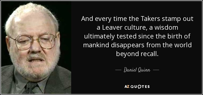 And every time the Takers stamp out a Leaver culture, a wisdom ultimately tested since the birth of mankind disappears from the world beyond recall. - Daniel Quinn