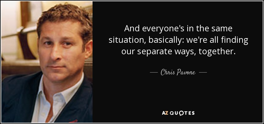 And everyone's in the same situation, basically: we're all finding our separate ways, together. - Chris Pavone