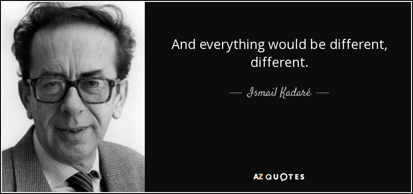 And everything would be different, different. - Ismail Kadaré