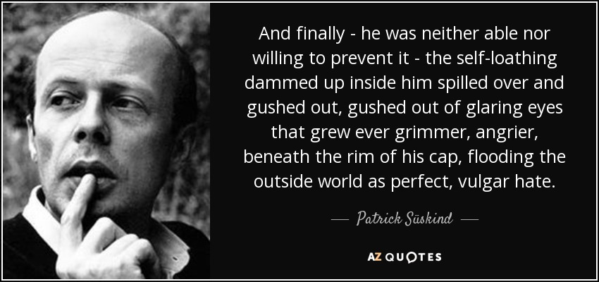 And finally - he was neither able nor willing to prevent it - the self-loathing dammed up inside him spilled over and gushed out, gushed out of glaring eyes that grew ever grimmer, angrier, beneath the rim of his cap, flooding the outside world as perfect, vulgar hate. - Patrick Süskind