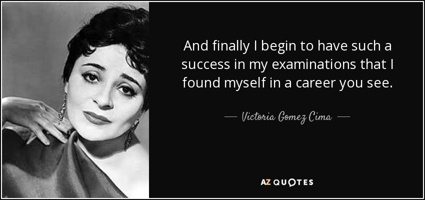 And finally I begin to have such a success in my examinations that I found myself in a career you see. - Victoria Gomez Cima