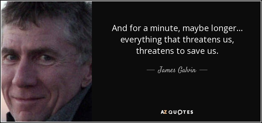 And for a minute, maybe longer... everything that threatens us, threatens to save us. - James Galvin