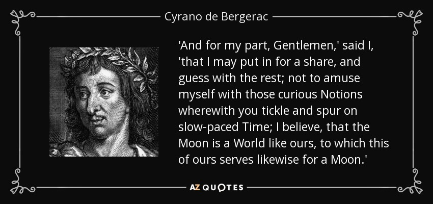 'And for my part, Gentlemen,' said I, 'that I may put in for a share, and guess with the rest; not to amuse myself with those curious Notions wherewith you tickle and spur on slow-paced Time; I believe, that the Moon is a World like ours, to which this of ours serves likewise for a Moon.' - Cyrano de Bergerac