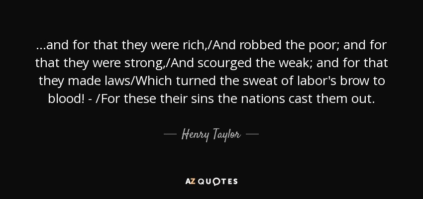 ...and for that they were rich,/And robbed the poor; and for that they were strong,/And scourged the weak; and for that they made laws/Which turned the sweat of labor's brow to blood! - /For these their sins the nations cast them out. - Henry Taylor