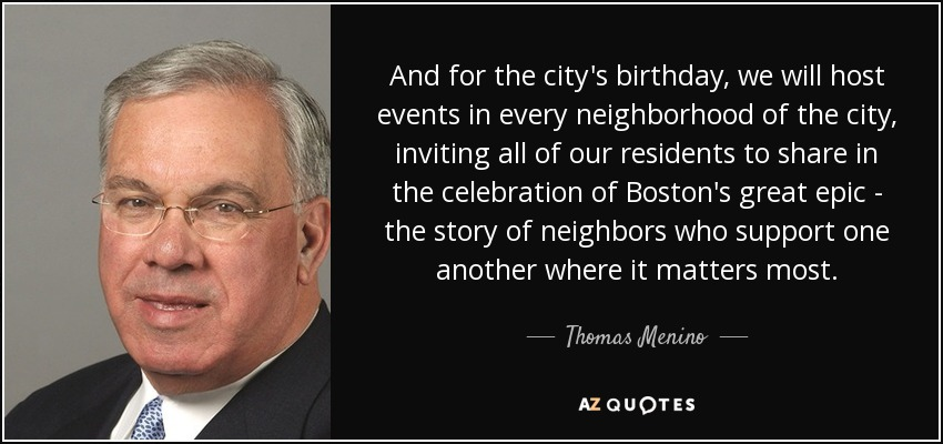 And for the city's birthday, we will host events in every neighborhood of the city, inviting all of our residents to share in the celebration of Boston's great epic - the story of neighbors who support one another where it matters most. - Thomas Menino