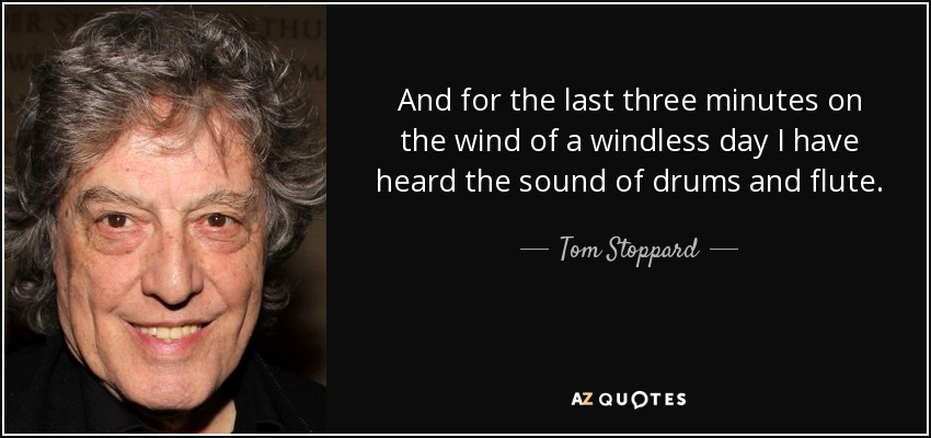 And for the last three minutes on the wind of a windless day I have heard the sound of drums and flute. - Tom Stoppard