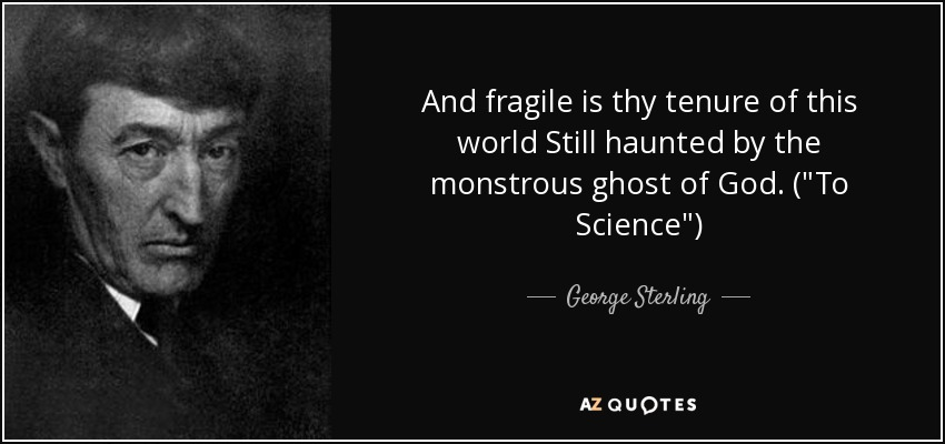 And fragile is thy tenure of this world Still haunted by the monstrous ghost of God. (