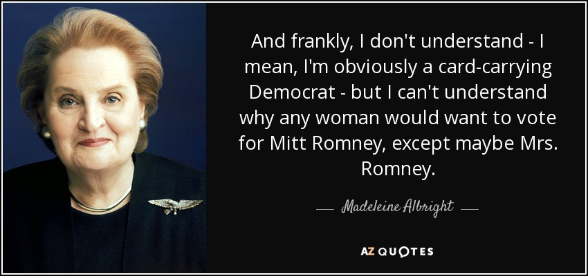 And frankly, I don't understand - I mean, I'm obviously a card-carrying Democrat - but I can't understand why any woman would want to vote for Mitt Romney, except maybe Mrs. Romney. - Madeleine Albright