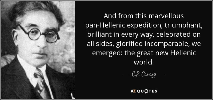 And from this marvellous pan-Hellenic expedition, triumphant, brilliant in every way, celebrated on all sides, glorified incomparable, we emerged: the great new Hellenic world. - C.P. Cavafy