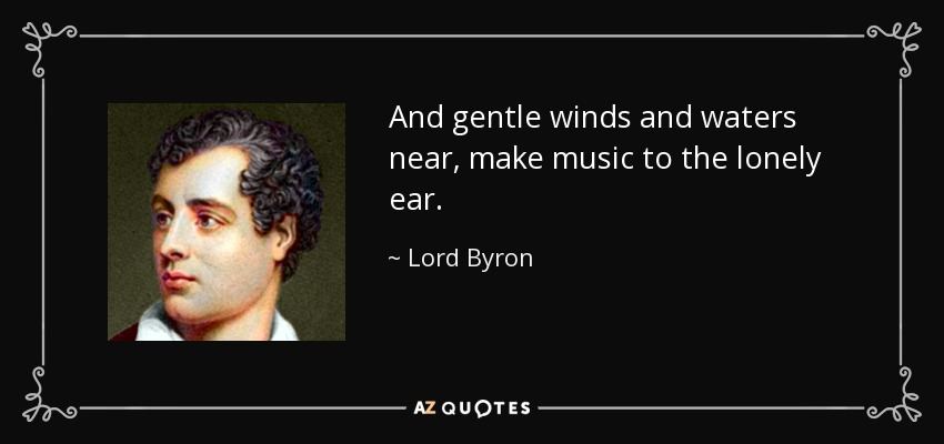 And gentle winds and waters near, make music to the lonely ear. - Lord Byron