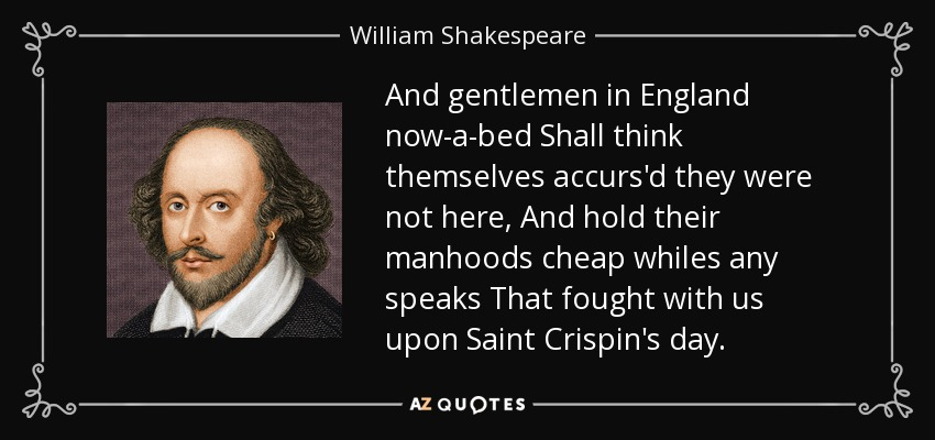 And gentlemen in England now-a-bed Shall think themselves accurs'd they were not here, And hold their manhoods cheap whiles any speaks That fought with us upon Saint Crispin's day. - William Shakespeare