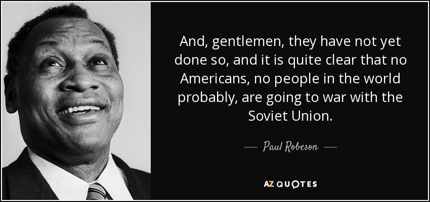 And, gentlemen, they have not yet done so, and it is quite clear that no Americans, no people in the world probably, are going to war with the Soviet Union. - Paul Robeson