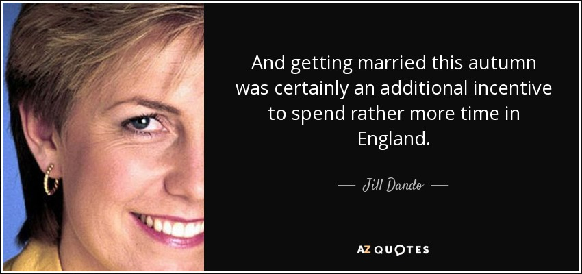 And getting married this autumn was certainly an additional incentive to spend rather more time in England. - Jill Dando