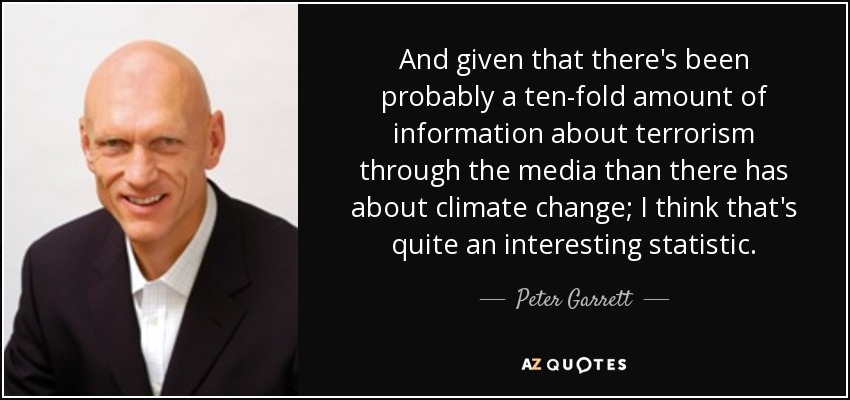 And given that there's been probably a ten-fold amount of information about terrorism through the media than there has about climate change; I think that's quite an interesting statistic. - Peter Garrett