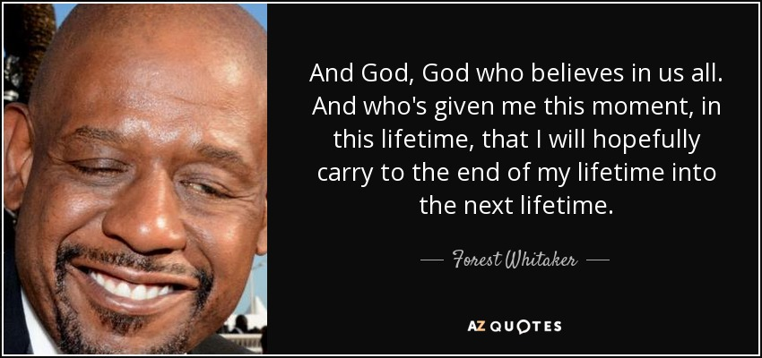 And God, God who believes in us all. And who's given me this moment, in this lifetime, that I will hopefully carry to the end of my lifetime into the next lifetime. - Forest Whitaker