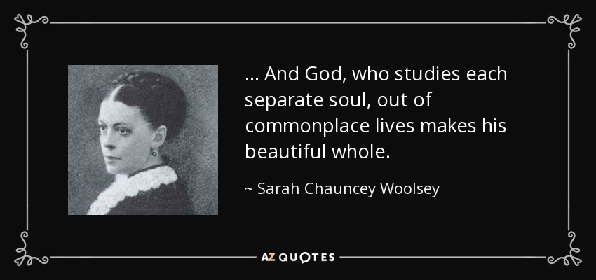 ... And God, who studies each separate soul, out of commonplace lives makes his beautiful whole. - Sarah Chauncey Woolsey