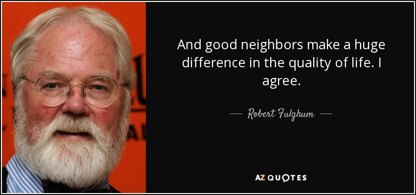 And good neighbors make a huge difference in the quality of life. I agree. - Robert Fulghum