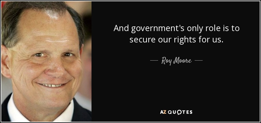 And government's only role is to secure our rights for us. - Roy Moore