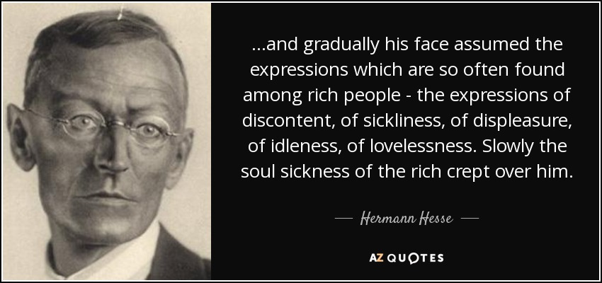 ...and gradually his face assumed the expressions which are so often found among rich people - the expressions of discontent, of sickliness, of displeasure, of idleness, of lovelessness. Slowly the soul sickness of the rich crept over him. - Hermann Hesse
