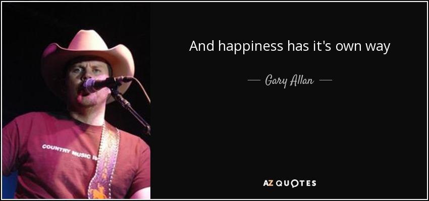 And happiness has it's own way of taking its sweet time. - Gary Allan