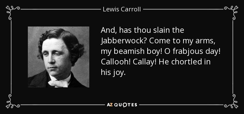 And, has thou slain the Jabberwock? Come to my arms, my beamish boy! O frabjous day! Callooh! Callay! He chortled in his joy. - Lewis Carroll