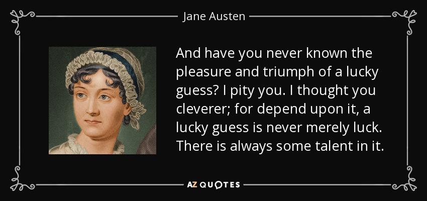 And have you never known the pleasure and triumph of a lucky guess? I pity you. I thought you cleverer; for depend upon it, a lucky guess is never merely luck. There is always some talent in it. - Jane Austen