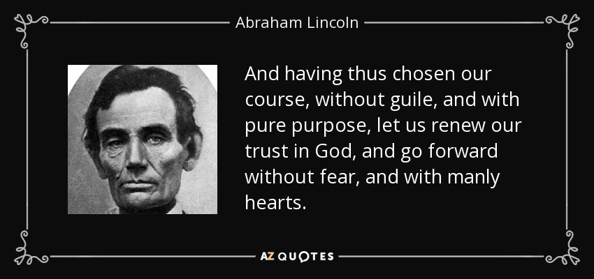 And having thus chosen our course, without guile, and with pure purpose, let us renew our trust in God, and go forward without fear, and with manly hearts. - Abraham Lincoln