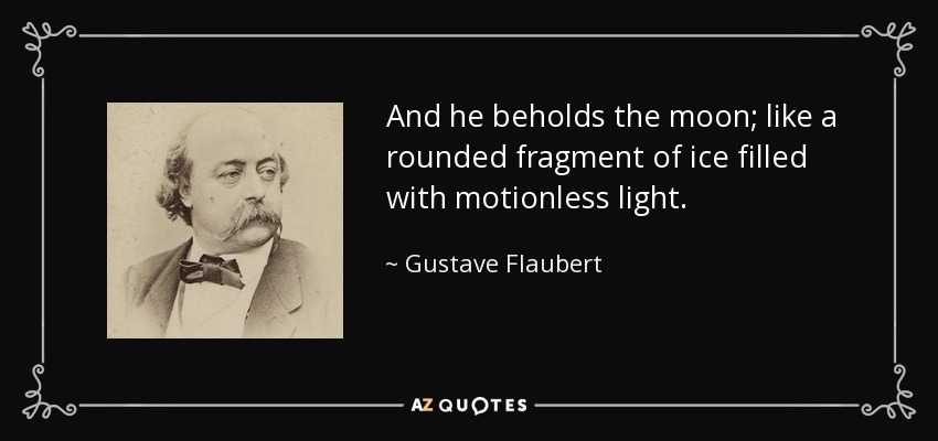 And he beholds the moon; like a rounded fragment of ice filled with motionless light. - Gustave Flaubert