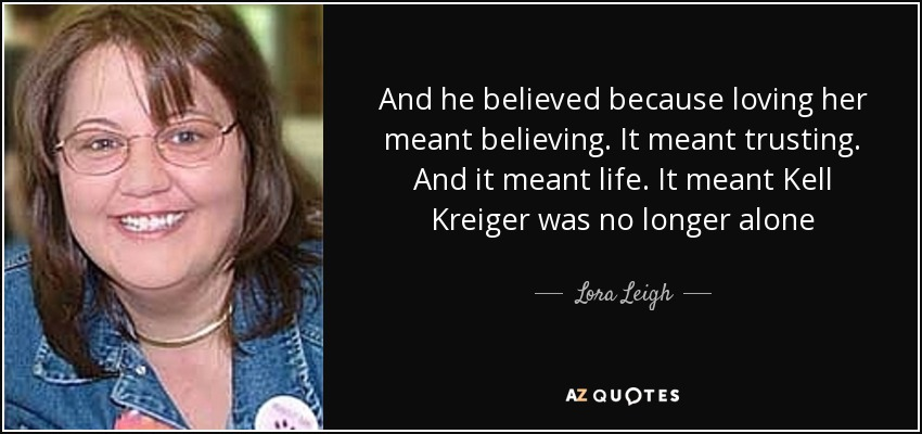 And he believed because loving her meant believing. It meant trusting. And it meant life. It meant Kell Kreiger was no longer alone - Lora Leigh