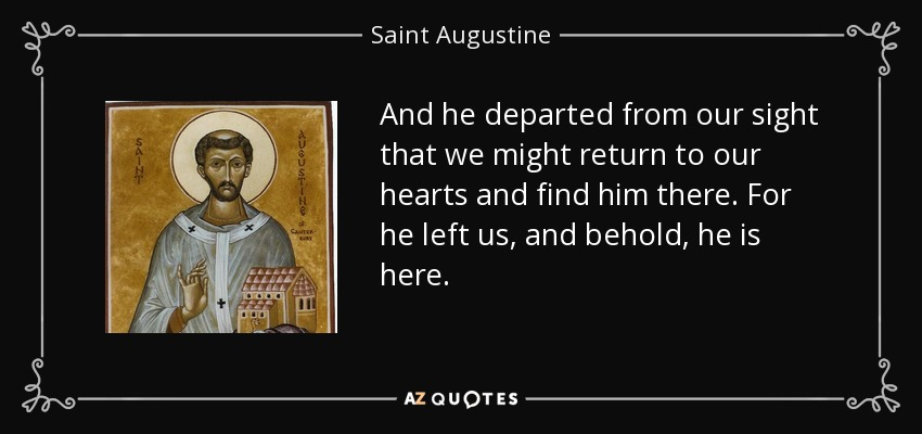 And he departed from our sight that we might return to our hearts and find him there. For he left us, and behold, he is here. - Saint Augustine