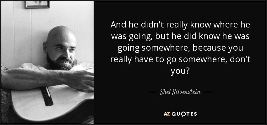 And he didn't really know where he was going, but he did know he was going somewhere, because you really have to go somewhere, don't you? - Shel Silverstein