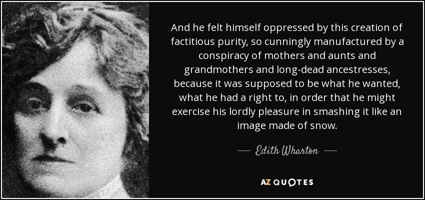 And he felt himself oppressed by this creation of factitious purity, so cunningly manufactured by a conspiracy of mothers and aunts and grandmothers and long-dead ancestresses, because it was supposed to be what he wanted, what he had a right to, in order that he might exercise his lordly pleasure in smashing it like an image made of snow. - Edith Wharton