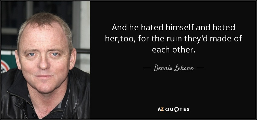 And he hated himself and hated her,too, for the ruin they'd made of each other. - Dennis Lehane