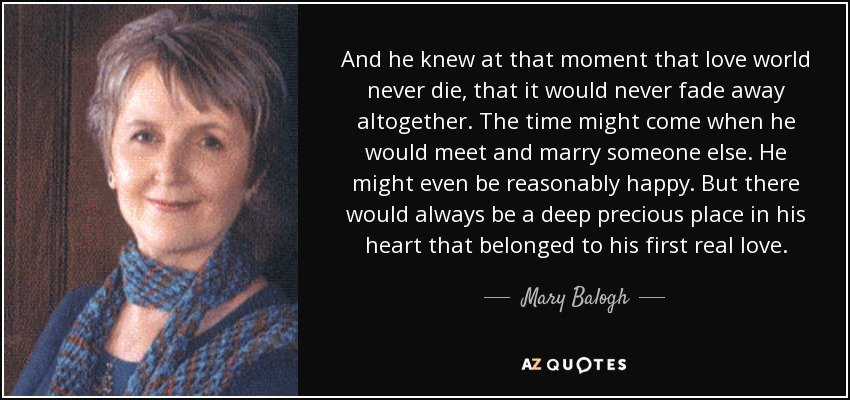 And he knew at that moment that love world never die, that it would never fade away altogether. The time might come when he would meet and marry someone else. He might even be reasonably happy. But there would always be a deep precious place in his heart that belonged to his first real love. - Mary Balogh