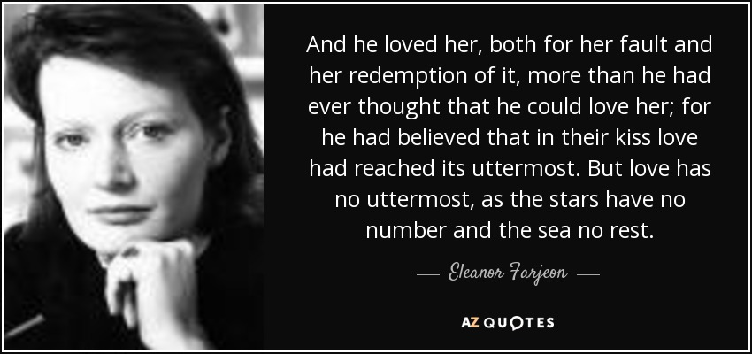 And he loved her, both for her fault and her redemption of it, more than he had ever thought that he could love her; for he had believed that in their kiss love had reached its uttermost. But love has no uttermost, as the stars have no number and the sea no rest. - Eleanor Farjeon