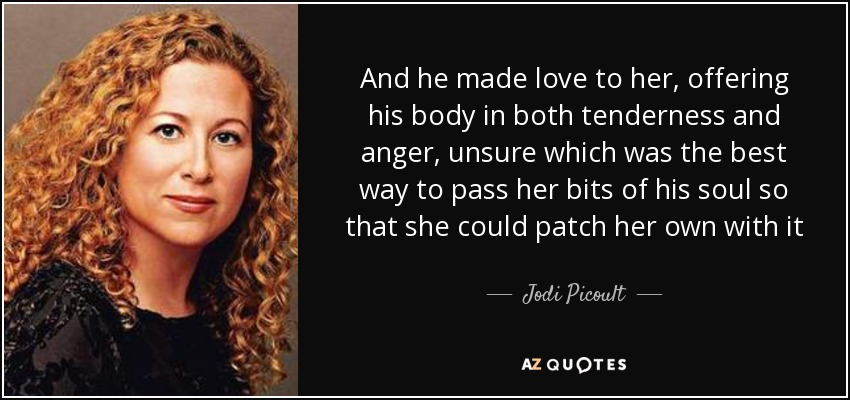 And he made love to her, offering his body in both tenderness and anger, unsure which was the best way to pass her bits of his soul so that she could patch her own with it - Jodi Picoult