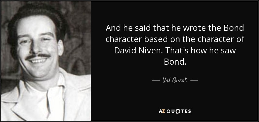 And he said that he wrote the Bond character based on the character of David Niven. That's how he saw Bond. - Val Guest