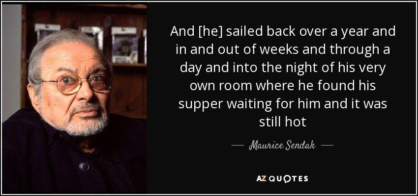 And [he] sailed back over a year and in and out of weeks and through a day and into the night of his very own room where he found his supper waiting for him and it was still hot - Maurice Sendak